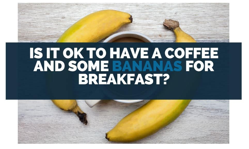 Is It OK to Have a Coffee and Some Bananas for Breakfast