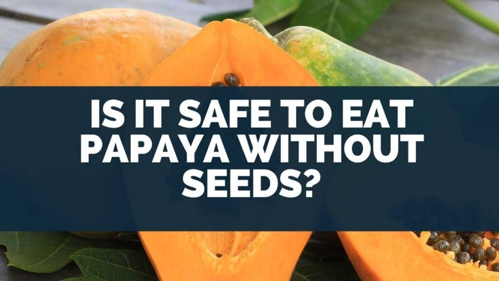 Is it safe to eat papaya without seeds