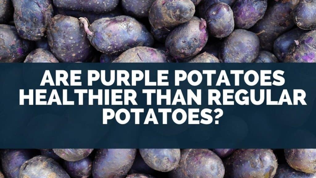 Are Purple Potatoes Healthier Than Regular Potatoes