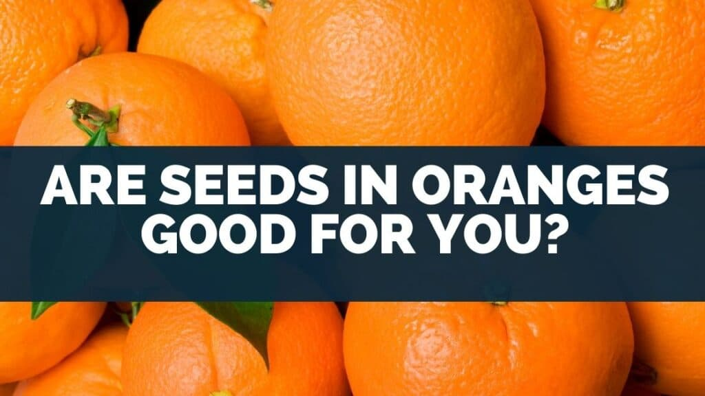 Are Seeds In Oranges Good For You