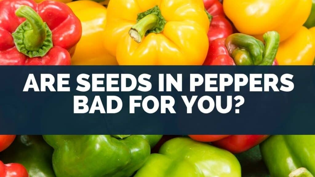 Are Seeds In Peppers Bad For You