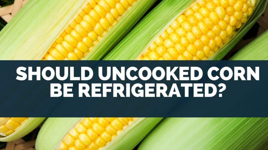 Should Uncooked Corn Be Refrigerated